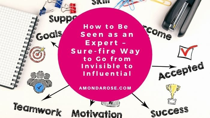 How to Be Seen as an Expert – Sure-fire Way to Go from Invisible to Influential